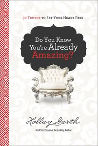Do You Know Youre Already Amazing?:30 Truths to Set Your Heart Free