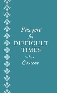 Prayers For Difficult Times: Cancer - When You Dont Know What to Pray
