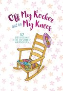 Off My Rocker and on My Knees: 52 Devotions For Devoted Grandmas Hardback