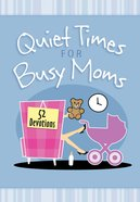 Quiet Times For Busy Moms:52 Devotions