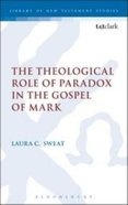 The Theological Role of Paradox in the Gospel of Mark (Library Of New Testament Studies Series)