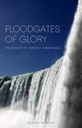 Floodgates of Glory: The Wonder of Heartfelt Forgiveness Paperback