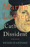 Martin Luther: Catholic Dissident Hardback