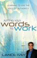 Putting Your Words to Work: Learn to Use the Voice of Authority eBook
