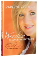 Worship Changes Everything: Experiencing God's Presence in Every Moment of Life Hardback