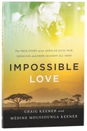 Impossible Love: The True Story of An African Civil War, Miracles and Hope Against All Odds Paperback