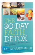 The 30-Day Faith Detox: Renew Your Mind, Cleanse Your Body, Heal Your Spirit Paperback
