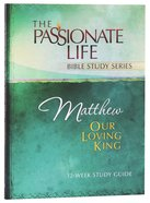Matthew - Our Loving King (The Passionate Life Bible Study Series) Paperback