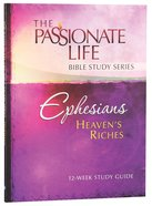 Ephesians - Heavens Riches (The Passionate Life Bible Study Series)
