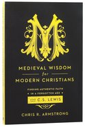 Medieval Wisdom For Modern Christians: Finding Authentic Faith in a Forgotten Age With C S Lewis Paperback