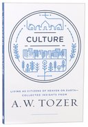 Tci: Culture: Living as Citizens of Heaven on Earth - Collected Insights From Aw Tozer (Aw Tozer Collected Insights Series)