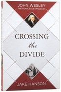 Crossing the Divide: John Wesley, the Fearless Evangelist Paperback