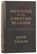 "Institutes of the Christian Religion: Calvin's Own ""Essentials"" Edition Hardback"