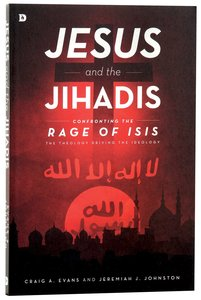 Jesus and the Jihadis: Confronting the Rage of ISIS: The Theology Behind the Ideology