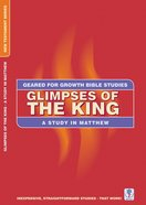 Glimpses of the King (Geared For Growth New Testament Series)