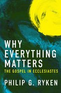 Why Everything Matters: The Gospel in Ecclesiastes Paperback
