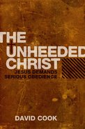 The Unheeded Christ: Jesus Demands Serious Obedience Paperback