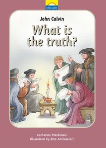 John Calvin - What is the Truth? (Little Lights Biography Series)