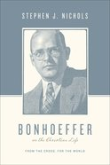 Bonhoeffer on the Christian Life - From the Cross, For the World (Theologians On The Christian Life Series)