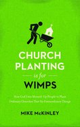 Church Planting is For Wimps: How God Uses Messed-Up People to Plant Ordinary Churches That Do Extraordinary Things Paperback