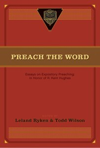 Preach the Word: Essays on Expository Preaching in Honor of R Kent Hughes