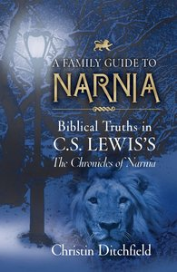 A Family Guide to Narnia: Biblical Truths in C S Lewiss the Chronicles of Narnia