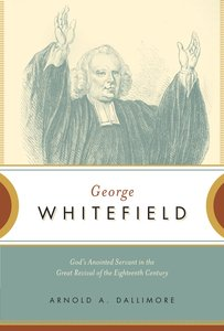 George Whitefield: Gods Anointed Servant in the Great Revival of the Eighteenth Century