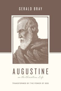 Augustine on the Christian Life - Transformed By the Power of God (Theologians On The Christian Life Series)