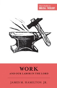 Work and Our Labor in the Lord (Short Studies In Biblical Theology Series)