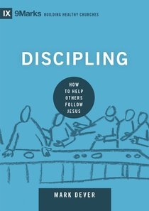 Discipling - How to Help Others Follow Jesus (9marks Building Healthy Churches Series)