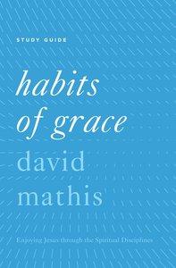 Habits of Grace: Enjoying Jesus Through the Spiritual Disciplines (Study Guide)