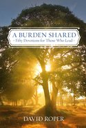 A Burden Shared: Fifty Devotions For Those Who Lead