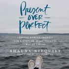 Present Over Perfect: Leaving Behind Frantic For a Simpler, More Soulful Way of Living eAudio