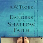 The Dangers of a Shallow Faith (New Tozer Collection Series) eAudio