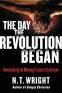 The Day the Revolution Began: Reconsidering the Meaning of Jesus's Crucifixion eBook