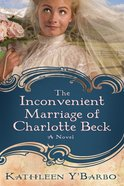 The Inconvenient Marriage of Charlotte Beck (#03 in Women Of The West (Y'Barbo) Series) eBook