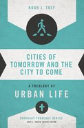 Cities of Tomorrow and the City to Come (Zondervans Ordinary Theology Series)