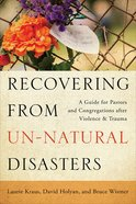 Recovering From Un-Natural Disasters: A Guide For Pastors and Congregations After Violence and Trauma Paperback