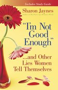 I'm Not Good Enough... and Other Lies Women Tell Themselves eBook