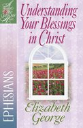 Understanding Your Blessings in Christ - Ephesians (Woman After God's Own Heart Study Series) eBook