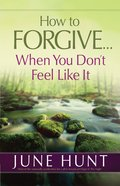 How to Forgive...When You Don't Feel Like It eBook