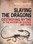 Slaying the Dragons: Destroying the Myths in the History of Science and Faith