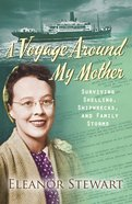 A Voyage Round My Mother: Surviving Shelling, Shipwrecks and Family Storms eBook