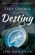 Take Charge of Your Destiny: How to Create the Life You Were Born to Live eBook