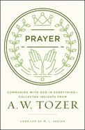 Prayer: Communing With God in Everything - Collected Insights From Aw Tozer (A W Tozer Collected Insights Series) eBook