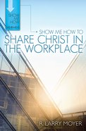 Show Me How to Share Christ in the Workplace (Show Me How To Series) eBook
