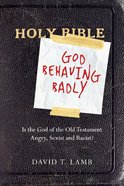 God Behaving Badly: Is God in the Old Testament Angry, Sexist & Racist? eBook
