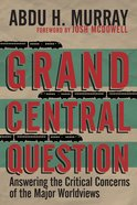 Grand Central Question: Answering the Critical Concerns of the Major Worldviews eBook