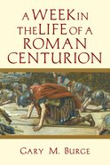 A Week in the Life of a Roman Centurion (A Week In The Life Series)
