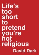 Life's Too Short to Pretend You're Not Religious eBook